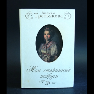 Третьякова Людмила - Мои старинные подруги: Новеллы о женских судьбах