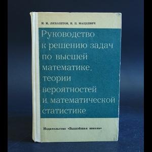Лихолетов И.И., Мацкевич И.П. - Руководство к решению задач по высшей математике, теории вероятностей и математической статистике
