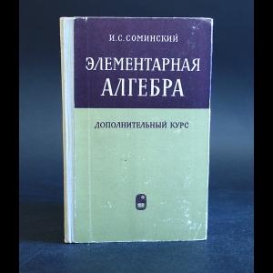 Соминский И.С. - Элементарная алгебра. Дополнительный курс