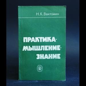 Вахтомин Н.К. - Практика - мышление - знание