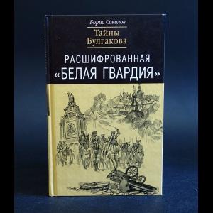 Соколов Борис - Расшифрованная Белая Гвардия. Тайны Булгакова