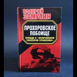 Замулин Валерий - Прохоровское побоище. Правда о Величайшем танковом сражении