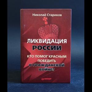 Стариков Николай - Ликвидация России. Кто помог красным победить в Гражданской войне?