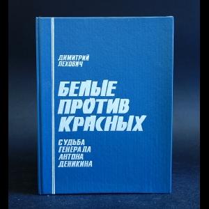 Лехович Дмитрий - Белые против красных. Судьба генерала Антона Деникина