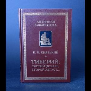 Князький И.О. - Тибберий: Третий Цезарь, Второй Август