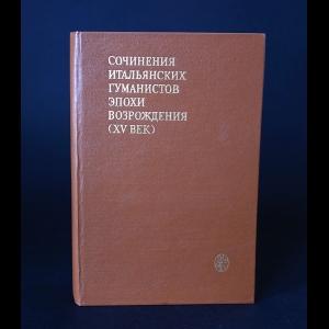 Авторский коллектив - Сочинения итальянских гуманистов эпохи Возрождения (XV век)