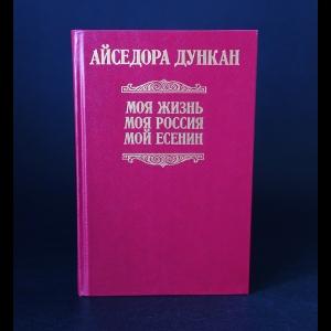 Дункан Айседора - Моя жизнь. Моя Россия. Мой Есенин
