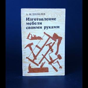 Шепелев А.М. - Изготовление мебели своими руками