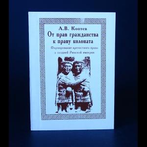 Коптев А.В. - От прав гражданства к праву колоната. Формирование крепостного права в поздней Римской империи.