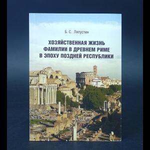 Ляпустин Б.С. - Хозяйственная жизнь фамилии в Древнем Риме в Эпоху поздней республики