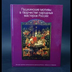 Авторский коллектив - Пушкинские мотивы в творчестве народных мастеров России