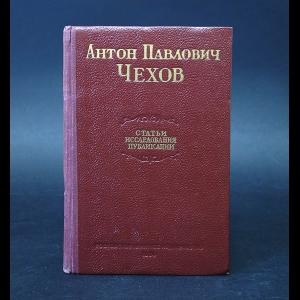Чехов А.П. - Антон Павлович Чехов. Статьи. Исследования. Публикации
