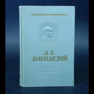 Луначарский А.В. - А.В. Луначарский Статьи о литературе