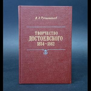 Туниманов В.А. - Творчество Достоевского 1854-1862
