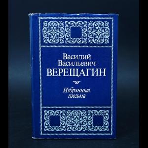 Верещагин В.В. - Василий Васильевич Верещагин Избранные письма