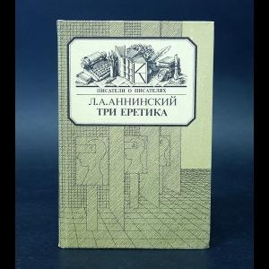 Аннинский Л.А. - Три еретика