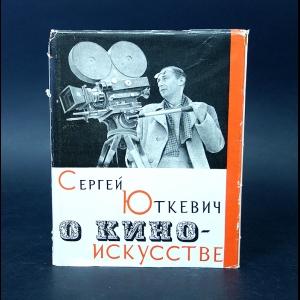 Юткевич Сергей - О киноискусстве
