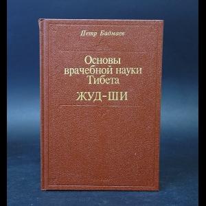 Бадмаев Петр - Основы врачебной науки Тибета Жуд-Ши