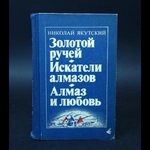 Якутский Николай - Золотой ручей. Искатели алмазов. Алмаз и любовь