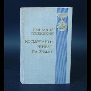 Семенихин Геннадий - Космонавты живут на Земле