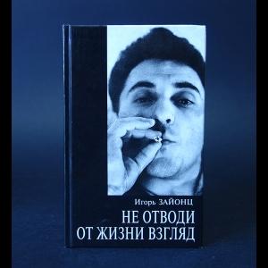 Зайонц Игорь - Не отводи от жизни взгляд