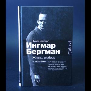 Шёберг Тумас - Ингмар Бергман. Жизнь, любовь и измены
