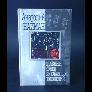 Найман Анатолий - Славный конец бесславных поколений