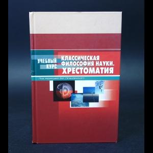 Авторский коллектив - Классическая философия науки. Хрестоматия