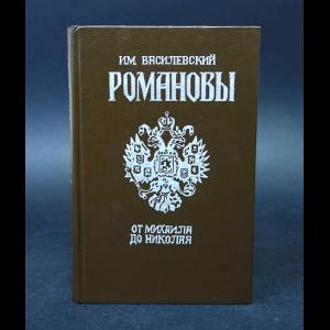 Василевский И.М. - Романовы от Михаила до Николая