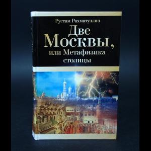 Рахматуллин Рустам - Две Москвы, или метафизика столицы