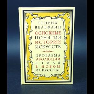 Вельфлин Генрих - Основные понятия истории искусств. Проблема эволюции стиля в новом искусстве