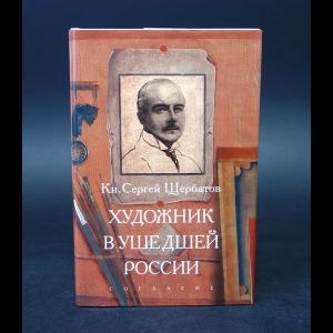 Щербатов Сергей - Художник в ушедшей России