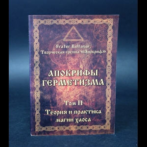 Авторский коллектив - Апокрифы герметизма. Том 2. Теория и практика магии хаоса