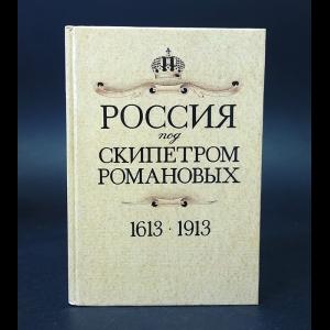 Авторский коллектив - Россия 1613 - 1913 под скипетром Романовых