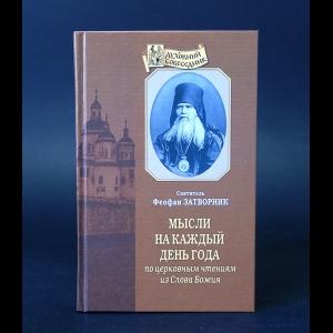 Святитель Феофан Затворник Вышенский - Мысли на каждый день года по церковным чтениям из Слова Божия