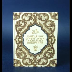 Авторский коллектив - Хождение за три моря Афанасия Никитина 1466-1472