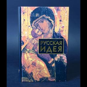 Авторский коллектив - Русская идея. Сборник произведений русских мыслителей