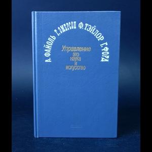 Файоль А., Эмерсон Г., Тэйлор Ф., Форд Г. - Управление - это наука и искусство