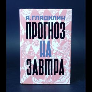 Гладилин Анатолий - Прогноз на завтра