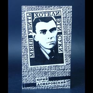 Домбровский Юрий - Меня убить хотели эти суки