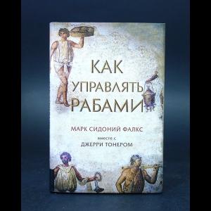 Фалкс Марк Сидоний - Как управлять рабами