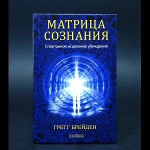 Брейден Грегг - Матрица сознания. Спонтанное исцеление убеждений
