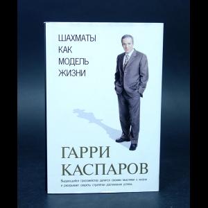 Каспаров Гарри - Шахматы как модель жизни