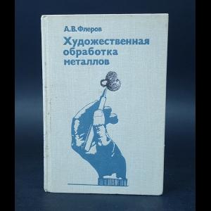 Флеров А.В. - Художественная обработка металлов