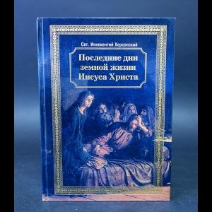 Херсонский Иннокентий  - Последние дни земной жизни Иисуса Христа