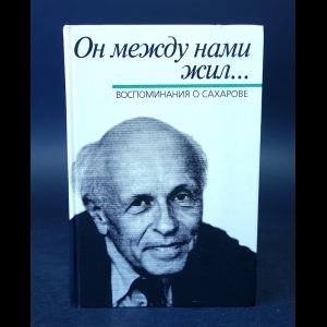 Авторский коллектив - Он между нами жил... Воспоминания о Сахарове