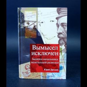 Дроздов Юрий - Вымысел исключен. Записки начальника разведки