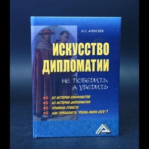 Алексеев И.С. - Искусство дипломатии. Не победить, а убедить