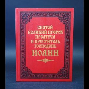 Авторский коллектив - Святой великий пророк Предтеча и Креститель Господень Иоанн