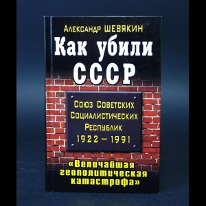 Шевякин Александр - Как убили СССР. Величайшая геополитическая катастрофа